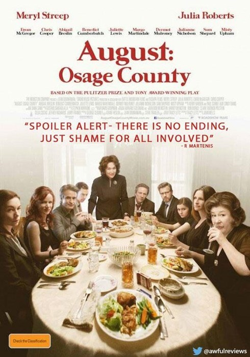 """Meal - Meryl Streep Julia Roberts Julkthe Marg Derm Juliante Bendit MGregr Coper Brin Cumbertakh Lewis Martiniak Malry Ni Chris Agail Sam Misty Shepan Uphsam August: Osage County BASED ON THE PULITZER PRIZE AND TONY AWARD WINNING PLAY """"SPOILER ALERT THERE IS NO ENDING JUST SHAME FOR ALL INVOLVED"""" -R MARTENIS Dheck the Ccation @awfulreviews"""