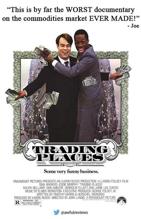 """Poster - """"This is by far the WORST documentary on the commodities market EVER MADE!"""" - Joe TRADING PIACES Some very funny business. PARAMOUNT PICTURES PRESENTS AN AARON RUSSO PRODUCTION A LANDIS/FOLSEY FILM DAN AYKROYD EDDIE MURPHY TRADING PLACES RALPH BELLAMY-DON AMECHE DENHOLM ELLIOTT AND JAME LEE CURTIS MUSIC BY ELMER BERNSTEIN EXECUTIVE PRODUCER GEORGE FOLSEY JR. WRITTEN BY TIMOTHY HARRIS &HERSCHEL WEINGROD PRODUCED BY AARON RUSSO-DIRECTED BY JOHN LANDIS-A PARAMOUNT PICTURE RESTRICTE R @awfu"""