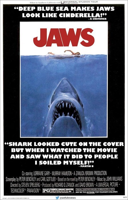 """Poster - INIVERSAL STUDIOS TOUR MOA When in Southern Calibrnia visit """"DEEP BLUE SEA MAKES JAWS LOOK LIKE CINDERELLA"""" - A CUSTOMER JAWS """"SHARK LOOKED CUTE ON THE COVER BUT WHEN I WATCHED THE MOVIE AND SAW WHAT IT DID TO PEOPLE I SOILED MYSELF!"""" -MARTIN B Co-staring LORRAINE GARY MURRAY HAMIUTON A ZANUCK/BROMN PRODUCTION Sperplay by PTER BENCHLEY and CARL GOTTEB Based oneroe byPETER BENCHLEY Msc by JOHN WLLAMS Dieced by STEVEN SPELERG Prdoed RCHARD DZANUCK and DAVID BRON-AUNIERSAL PICTURE HHNDR PA"""