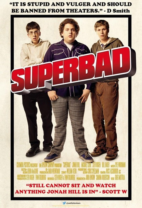 """Poster - """"IT IS STUPID AND VULGER AND SHOULD BE BANNED FROM THEATERS."""" - D Smith SUPERBAD """"STILL CANNOT SIT AND WATCH ANYTHING JONAH HILL IS IN"""" SCOTT W eawfulreviews"""
