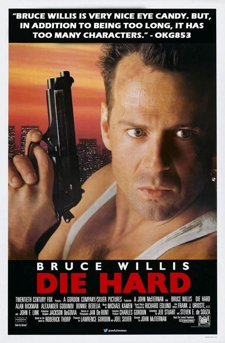 "Movie - ""BRUCE WILLIS IS VERY NICE EYE CANDY. BUT, IN ADDITION TO BEING TOO LONG, IT HAS TOO MANY CHARACTERS."" - OKG853 BRUCE WILLIS DIE HARD A JOHN MdIERNAN BRUCE WILLIS DIE HARD RICHARD EDLUND FRANKJ.URIOSTE, TWENTIETH CENTURY FOX m A GORDON COMPANY/SILVER PICTURES ALAN RICKMAN ALEXANDER GODUNOV BONNIE BEDELIA MICHAEL KAMEN JOHN F. LINK JACKSON DeGOVIA JAN De BONTCHARLES GORDONJEB STUART STEVEN E. de SOUZA JOEL SILVER JOHN McIERNAN RODERICK THORP LAWRENCE GORDON lodt Yewulreviews"
