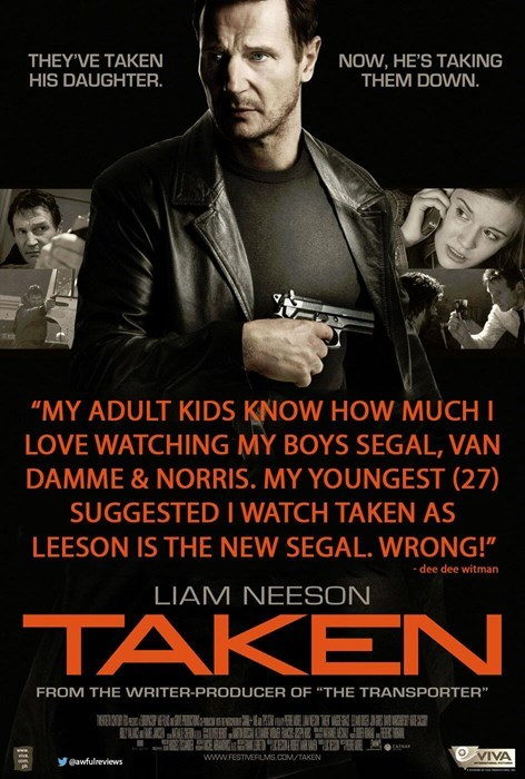 """Poster - NOW, HE'S TAKING THEM DOWN. THEY'VE TAKEN HIS DAUGHTER. """"MY ADULT KIDS KNOW HOW MUCH I LOVE WATCHING MY BOYS SEGAL, VAN DAMME & NORRIS. MY YOUNGEST (27) SUGGESTED I WATCH TAKEN AS LEESON IS THE NEW SEGAL. WRONG!"""" dee dee witman LIAM NEESON TAKEN FROM THE VwRITER-PRODUCER OF """"THHE TRANSPORTER"""" VIVA www.FESTIVERILMS.COM/TAKEN awfulreviews"""