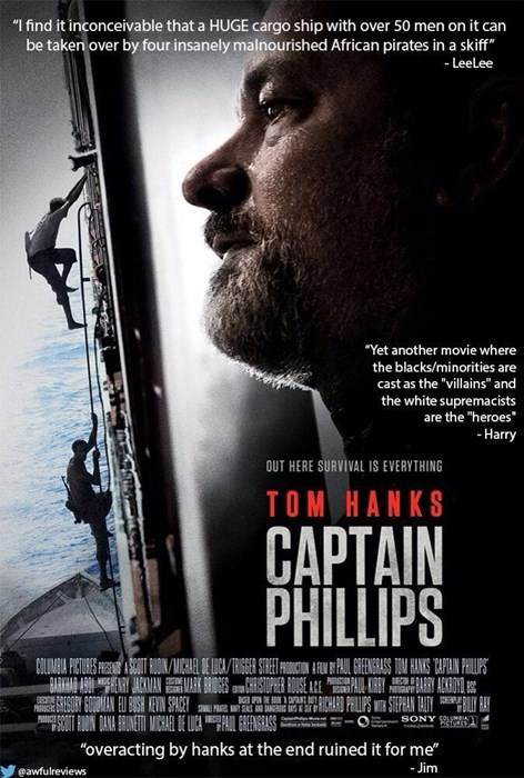 """Movie - I find it inconceivable that a HUGE cargo ship with over 50 men on it can be taken over by four insanely malnourished African pirates in a skiff"""" -LeeLee """"Yet another movie where the blacks/minorities are cast as the """"villains"""" and the white supremacists are the """"heroes -Harry OUT HERE SURVIVAL IS EVERYTHING TOM HANKS CAPTAIN PHILLIPS CLIMBIA PICTURES REST UON /MICHAEL DE LICA/TRIGER STRETFRICTON L PAUL GEGRASS TOM HANIS TAFIN PILIPS BARKHA ADUEN AAN GESIORIER BOUSEAE GRESORY GOUDMIAN EU"""