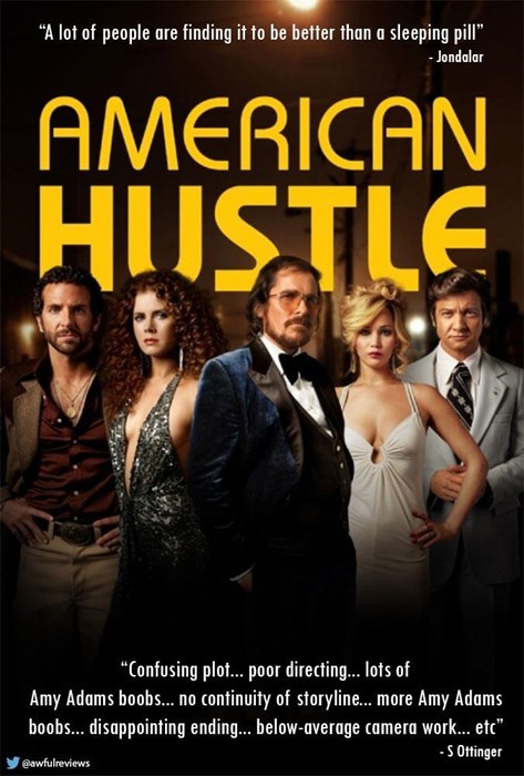 """Movie - """"A lot of people are finding it to be better than a sleeping pill"""" Jondalar AMERICAN HUSTLE """"Confusing plot...por directing.. ots of Amy Adams boob... no continuity of storyline... more Amy Adams boobs... disappointing ending... below-average camera work... etc S Ottinger @awfulreviews"""