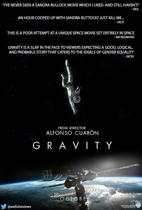 Poster - TVE NEVER SEEN A SANDRA BULLOCK MOVIE WHICHI LIKED. AND STILL HAVENT -NEIL AN HOUR COOPED UP WITH SANDRA BUTTOCK? JUST KILL ME.. JACK THIS IS A POOR ATTEMPT AT A UNIQUE SPACE MOVIE SET ENTIRELY IN SPACE MR REDMOND GRAVITY IS A SLAP INTHE FACE TO VIEWERS EXPECTING A GOOD, LOGICAL, AND PROBABLE STORY THAT CATERS TO THE IDEALS OF GENDER EQUALITY -JACKI FROM DIRECTOR ALFONSO CUARÓN G RAVITY OCTOBER @awfulreviews