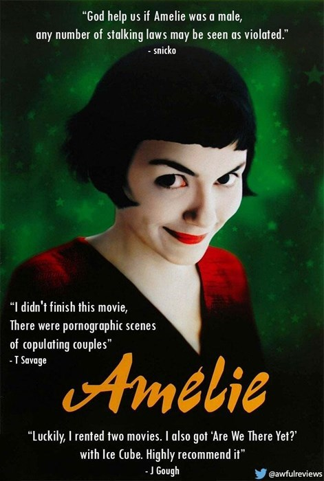 """Poster - """"God help us if Amelie was a male, any number of stalking laws may be seen as violated."""" - snicko """"I didn't finish this movie, There were pornographic scenes of copulating couples"""" T Savage Amelie """"Luckily, I rented two movies. I also got 'Are We There Yet? with Ice Cube. Highly recommend it"""" J Gough @awfulreviews"""