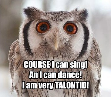 COURSE I can sing! An I can dance! I am very TALONTID!