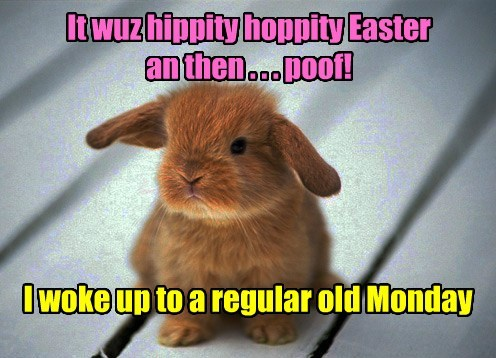 It wuz hippity hoppity Easter an then . . . poof! I woke up to a regular old Monday