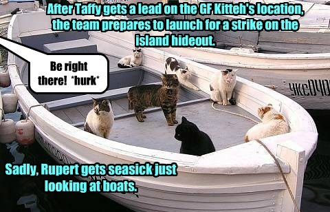 After Taffy gets a lead on the GF Kitteh's location, the team prepares to launch for a strike on the island hideout. Be right there! *hurk* Sadly, Rupert gets seasick just looking at boats.