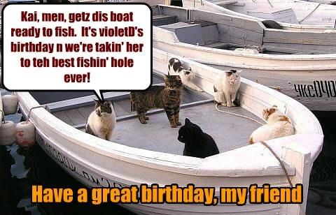 Kai, men, getz dis boat ready to fish. It's violetD's birthday n we're takin' her to teh best fishin' hole ever! Have a great birthday, my friend