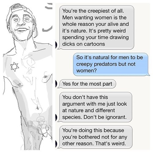 Text - You're the creepiest of all Men wanting women is the whole reason your alive and it's nature. It's pretty weird spending your time drawing dicks on cartoons So it's natural for men to be creepy predators but not women? Yes for the most part You don't have this argument with me just look at nature and different species. Don't be ignorant. You're doing this because you're bothered not for any other reason. That's weird.