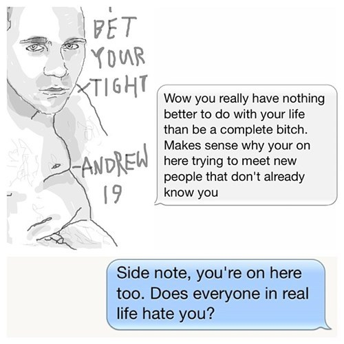 Text - FET YOUR TIGHT Wow you really have nothing better to do with your life than be a complete bitch. Makes sense why your on here trying to meet new people that don't already know you ANDREW 19 Side note, you're on here too. Does everyone in real life hate you?