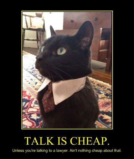 TALK IS CHEAP. Unless you're talking to a lawyer. Ain't nothing cheap about that.