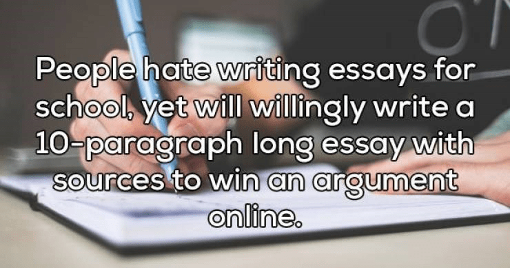 Deep thoughts, shower thoughts. | People hate writing essays school, yet will willingly write 10-paragraph long essay with sources win an argument online.