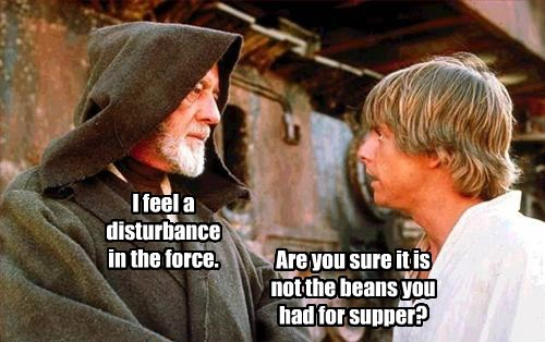 I feel a disturbance in the force. Are you sure it is not the beans you had for supper?