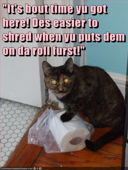 """It's bout time yu got here! Des easier to shred when yu puts dem on da roll furst!"""
