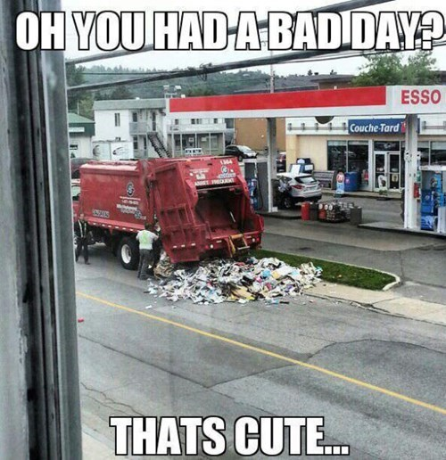 bad day,monday thru friday,garbage truck,work,g rated