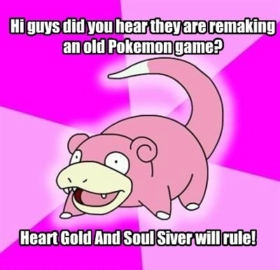 Hi guys did you hear they are remaking an old Pokemon game? Heart Gold And Soul Siver will rule!