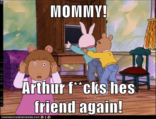 MOMMY!  Arthur f**cks hes friend again!