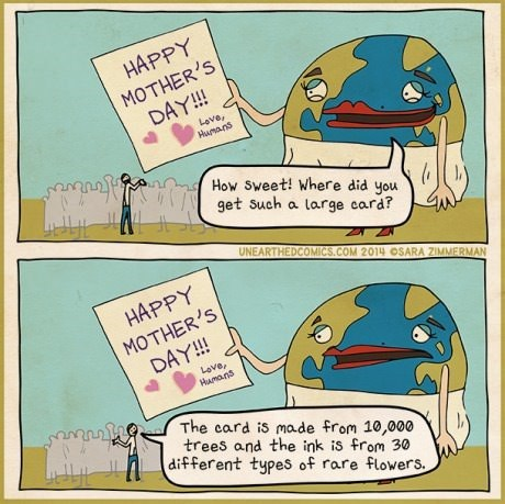 Cartoon - HAPPY MOTHER'S DAY!! Love, Humans How Sweet! Where did you get Such a large card? UNEARTHEDCOMICS.COM 2014 OSARA ZIMMERMAN HAPPY MOTHER'S DAY!! Love, Humans The card is made from 10,000 trees and the ink is from 30 different types of rare flowers.