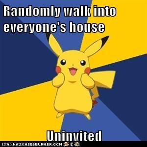 Randomly walk into everyone's house  Uninvited