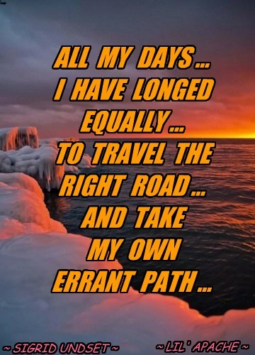 ALL  MY  DAYS ... I  HAVE  LONGED EQUALLY ... TO  TRAVEL  THE   RIGHT  ROAD ... AND  TAKE  MY  OWN ERRANT  PATH ...