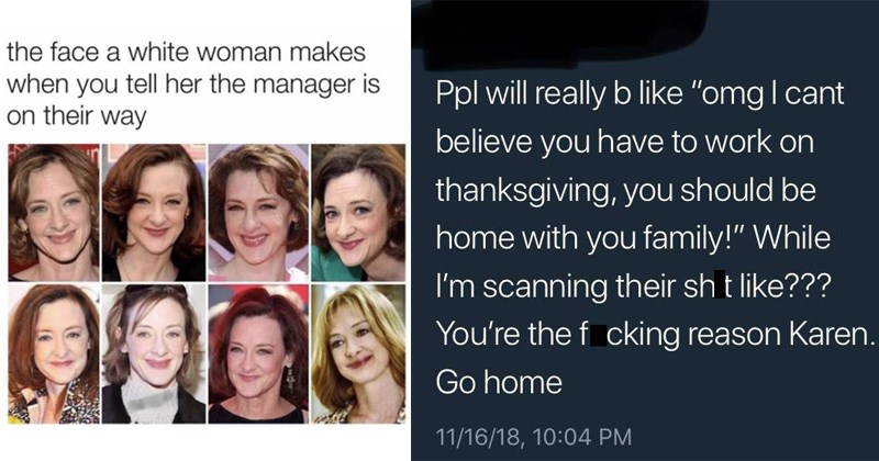 "the face karen makes memes | Woman - face white woman makes tell her manager is on their way | Ppl will really b like ""omg l cant believe have work on thanksgiving should be home with family While scanning their shit like f cking reason Karen. Go home 11/16/18, 10:04 PM"