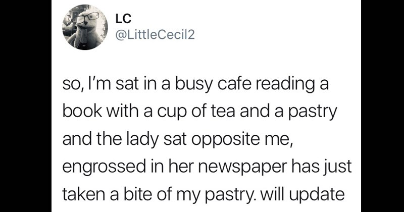 awkward Oblivious Woman In A Cafe | tweet by LittleCecil2 so, l'm sat busy cafe reading book with cup tea and pastry and lady sat opposite engrossed her newspaper has just taken bite my pastry. will update