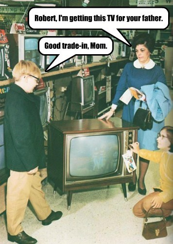 Robert, I'm getting this TV for your father. Good trade-in, Mom.