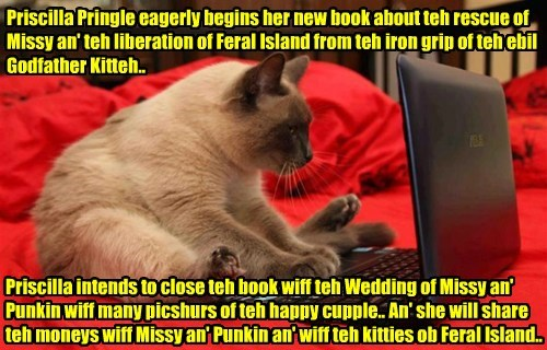 Priscilla Pringle eagerly begins her new book about teh rescue of Missy an' teh liberation of Feral Island from teh iron grip of teh ebil Godfather Kitteh.. Priscilla intends to close teh book wiff teh Wedding of Missy an' Punkin wiff many picshurs of teh happy cupple.. An' she will share teh moneys wiff Missy an' Punkin an' wiff teh kitties ob Feral Island..