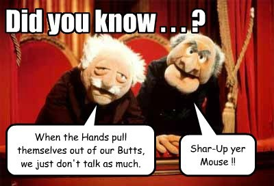 When the Hands pull themselves out of our Butts, we just don't talk as much. Did you know . . . ? Shar-Up yer Mouse !!
