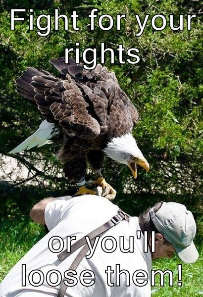 Fight for your rights  or you'll loose them!