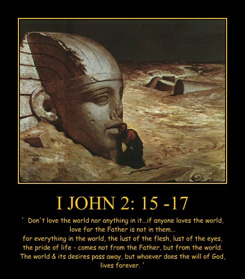 I JOHN 2: 15 -17 ' Don't love the world nor anything in it...if anyone loves the world, love for the Father is not in them... for everything in the world, the lust of the flesh, lust of the eyes, the pride of life - comes not from the Father, but from the world. The world & its desires pass away, but whoever does the will of God, lives forever. '