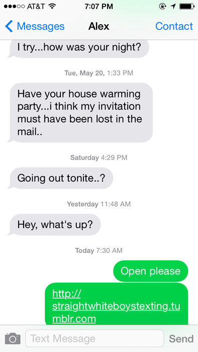 Text - oo AT&T 7:07 PM Contact Messages Alex I try...how was your night? Tue, May 20, 1:33 PM Have your house warming party..i think my invitation must have been lost in the mail.. Saturday 4:29 PM Going out tonite..? Yesterday 11:48 AM Hey, what's up? Today 7:30 AM Open please http:// straightwhiteboystexting.tu mblr.com Text Message Send