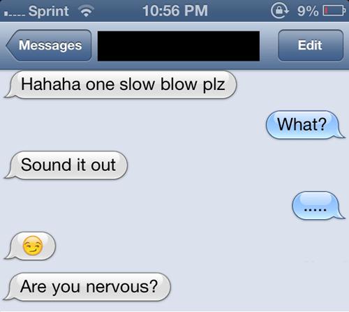 Text - @ 9% 10:56 PM .Sprint Messages Edit Hahaha one slow blow plz What? Sound it out Are you nervous?