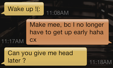 Text - Wake up 11:08AM Make mee, bc I no longer have to get up early haha CX 11:17AM Can you give me head later? 11:18AM
