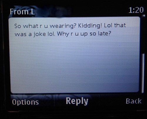 Screen - 1:20 From L So what r u wearing? Kidding! Lol that was a joke lol. Why r u up so late? Reply Back Options