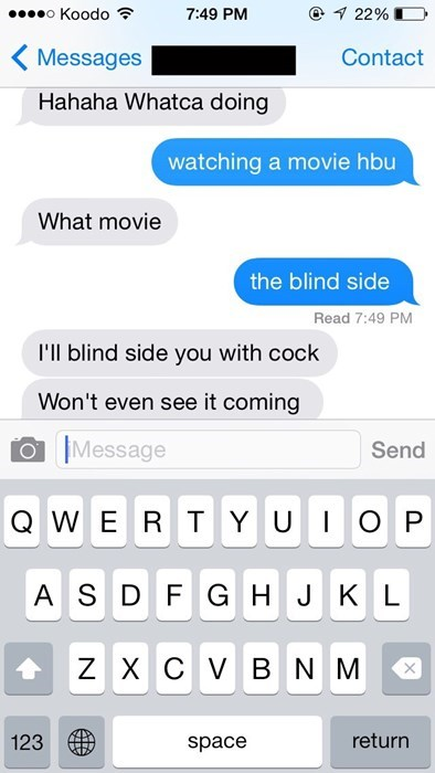 Text - oKoodo 22% 7:49 PM Messages Contact Hahaha Whatca doing watching a movie hbu What movie the blind side Read 7:49 PM I'll blind side you with cock Won't even see it coming Message Send QWER TYUIO P A SD F G H J K L ZX C V B NM return 123 space