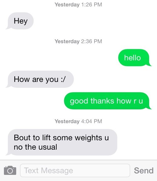 Text - Yesterday 1:26 PM Неу Yesterday 2:36 PM hello How are you :/ good thanks how ru Yesterday 4:04 PM Bout to lift some weights u no the usual Text Message Send