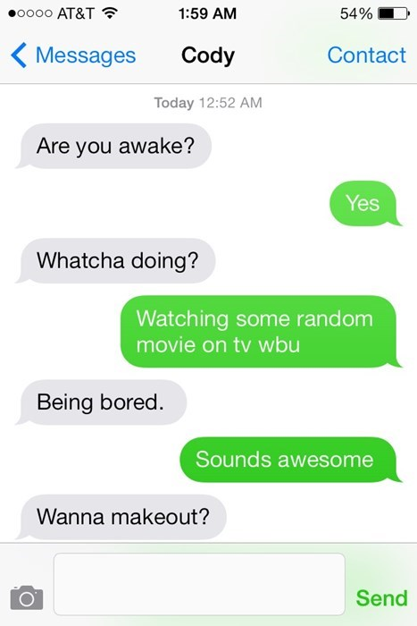 Text - oooo AT&T 54% 1:59 AM Cody Messages Contact Today 12:52 AM Are you awake? Yes Whatcha doing? Watching some random movie on tv wbu Being bored. Sounds awesome Wanna makeout? Send