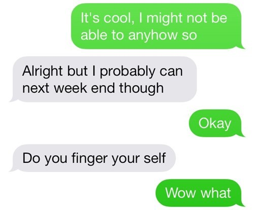 Text - It's cool, I might not be able to anyhow so Alright but I probably can next week end though Okay Do you finger your self Wow what