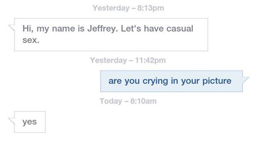 Text - Yesterday-8:13pm Hi, my name is Jeffrey. Let's have casual sex. Yesterday-11:42pm are you crying in your picture Today - 8:10am yes