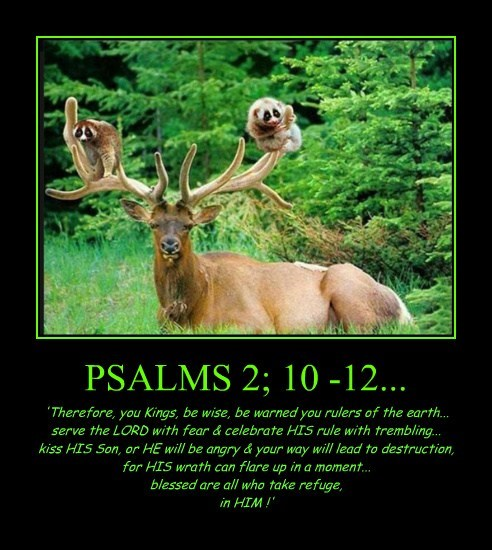 PSALMS 2; 10 -12... 'Therefore, you Kings, be wise, be warned you rulers of the earth... serve the LORD with fear & celebrate HIS rule with trembling... kiss HIS Son, or HE will be angry & your way will lead to destruction, for HIS wrath can flare up in a moment... blessed are all who take refuge, in HIM !'