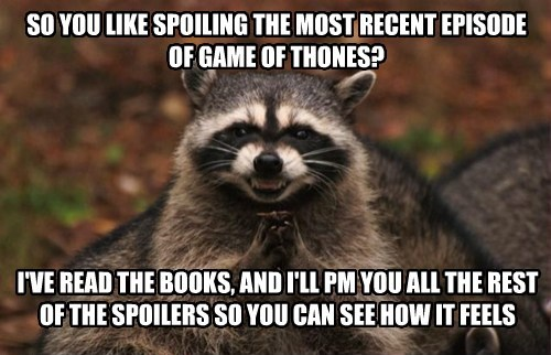 SO YOU LIKE SPOILING THE MOST RECENT EPISODE OF GAME OF THONES? I'VE READ THE BOOKS, AND I'LL PM YOU ALL THE REST OF THE SPOILERS SO YOU CAN SEE HOW IT FEELS