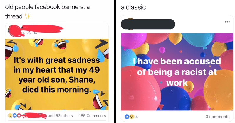 Funny twitter thread about old people using facebook banners wrong, facebook status | tweet by dogwithablog_69 cold people facebook banners thread: crying laughing banner with great sadness my heart my 49 year old son, Shane, died this morning. classic balloon banner have been accused being racist at work