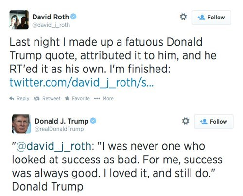 """Text - David Roth Follow @david roth Last night I made up a fatuous Donald Trump quote, attributed it to him, and he RT'ed it as his own. I'm finished: twitter.com/david_j_roth/s... Reply Retweet Favorite More Donald J. Trump @realDonaldTrump Follow """"@david_j_roth: """"I was never one who looked at success as bad. For me, success was always good. I loved it, and still do."""" Donald Trump"""