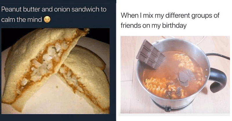Gross food memes and pics | Peanut butter and onion sandwich calm mind | mix my different groups friends on my birthday chocolate in noodle soup