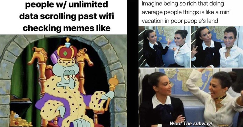 rich snobby people memes | king Squidward on a throne people w/ unlimited data scrolling past wifi checking memes like | The Kardashians Imagine being so rich doing average people things is like mini vacation poor people's land MasiPopal Woo subway!