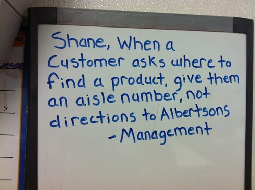 Text - Shane, When a Customer asks uhere to find a product, give them an aisle number, not directions to Albertsons Management er