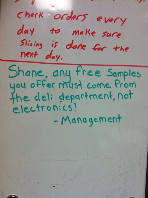 Text - Check order every day Slieing is done for the next day. to make Sure Shane, any free Samples you offer must come from the deli department, not electronics! -Management